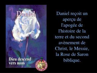 Daniel re oit un aper u de lapog e de lhistoire de la terre et du second av nement de Christ, le Messie, la Rose de Saro