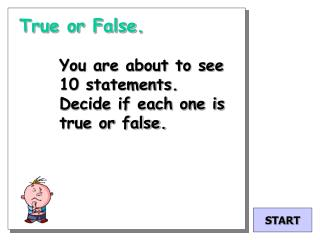 True or False.  You are about to see 10 statements. Decide if each one is true or false.