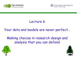 Lecture 6  Your data and models are never perfect   Making choices in research design and analysis that you can defend