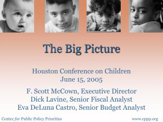 The Big Picture  Houston Conference on Children June 15, 2005  F. Scott McCown, Executive Director Dick Lavine, Senior F