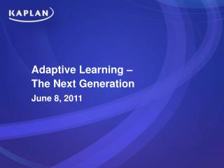 Adaptive Learning    The Next Generation June 8, 2011