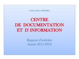 Coll ge Hubert DELISLE  CENTRE   DE  DOCUMENTATION  ET  D INFORMATION  Rapport d activit s  Ann e 2011-2012