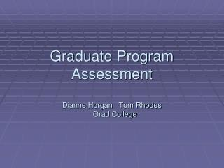 Graduate Program Assessment  Dianne Horgan   Tom Rhodes    Grad College