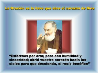 Esforzaos por orar, pero con humildad y sinceridad; abrid vuestro coraz n hacia los cielos para que descienda, el roc o