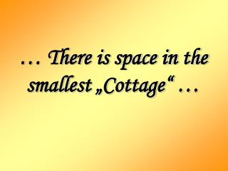 "… There is space in the smallest ""Cottage"" …"