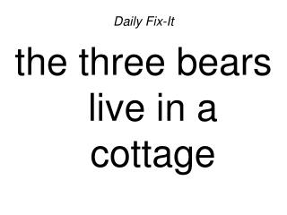 Daily Fix-Itthe three bears live in a cottage