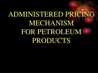ADMINISTERED PRICING MECHANISM  FOR PETROLEUM PRODUCTS