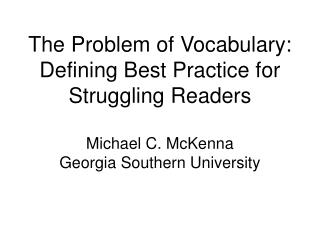 The Problem of Vocabulary: Defining Best Practice for Struggling Readers  Michael C. McKenna Georgia Southern University