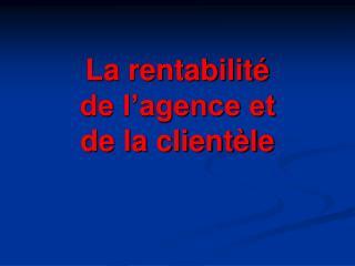 La rentabilit   de l agence et  de la client le