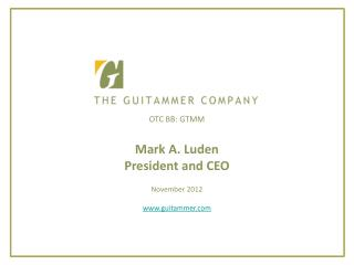 OTC BB: GTMM  Mark A. Luden President and CEO  November 2012  guitammer
