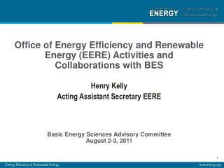 Office of Energy Efficiency and Renewable Energy EERE Activities and Collaborations with BES  Henry Kelly Acting Assista