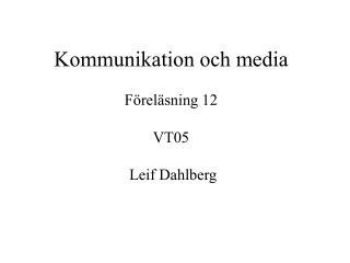 Kommunikation och media  F rel sning 12  VT05   Leif Dahlberg