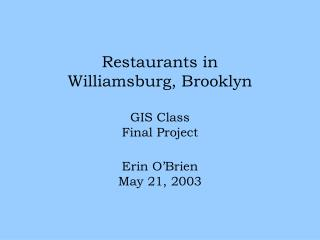 Restaurants in  Williamsburg, Brooklyn GIS Class Final Project Erin O'Brien May 21, 2003
