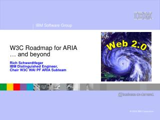 W3C Roadmap for ARIA   and beyond  Rich Schwerdtfeger IBM Distinguished Engineer,  Chair W3C WAI PF ARIA Subteam