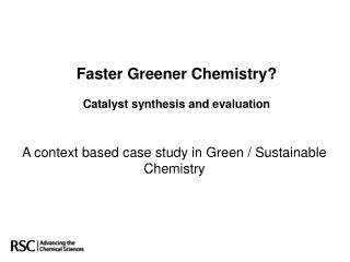 Faster Greener Chemistry  Catalyst synthesis and evaluation