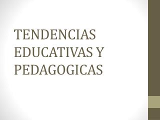 TENDENCIAS EDUCATIVAS Y PEDAGOGICAS
