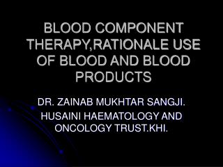 BLOOD COMPONENT THERAPY,RATIONALE USE OF BLOOD AND BLOOD PRODUCTS