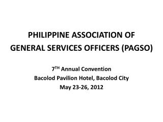 PHILIPPINE ASSOCIATION OF  GENERAL SERVICES OFFICERS PAGSO  7TH Annual Convention Bacolod Pavilion Hotel, Bacolod City M
