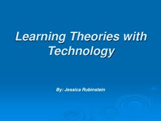 Learning Theories with Technology   By: Jessica Rubinstein