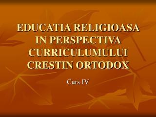 EDUCATIA RELIGIOASA IN PERSPECTIVA CURRICULUMULUI CRESTIN ORTODOX