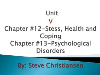 Unit  V Chapter 12-Stess, Health and Coping  Chapter 13-Psychological Disorders  By: Steve Christiansen