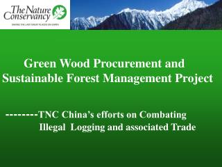 Green Wood Procurement and  Sustainable Forest Management Project    --------TNC China s efforts on Combating