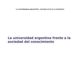 LA UNIVERSIDAD ARGENTINA - ESTADO ACTUAL Y CONTEXTO        La universidad argentina frente a la sociedad del conocimient