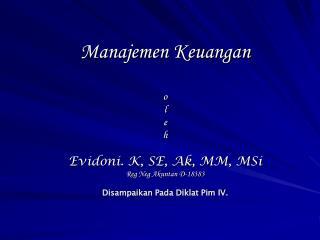 Manajemen Keuangan  o l e h  Evidoni. K, SE, Ak, MM, MSi Reg Neg Akuntan D-18383  Disampaikan Pada Diklat Pim IV.
