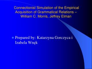 Connectionist Simulation of the Empirical Acquisition of Grammatical Relations   William C. Morris, Jeffrey Elman