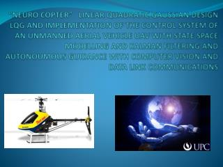 NEURO COPTER    LINEAR QUADRATIC GAUSSIAN DESIGN LQG AND IMPLEMENTATION OF THE CONTROL SYSTEM OF AN UNMANNED AERIAL VEH