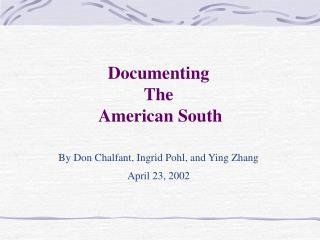 Documenting  The  American South   By Don Chalfant, Ingrid Pohl, and Ying Zhang April 23, 2002