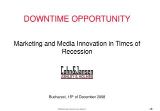 DOWNTIME OPPORTUNITY Marketing and Media Innovation in Times of Recession Bucharest, 15 th  of December 2008