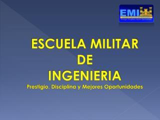 ESCUELA MILITAR  DE  INGENIERIA Prestigio, Disciplina y Mejores Oportunidades