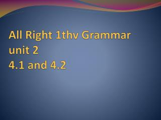 All Right 1thv Grammar unit 2  4.1 and 4.2
