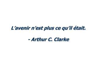 L avenir n est plus ce qu il  tait.  - Arthur C. Clarke