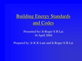 Building Energy Standards  and Codes   Presented by: Ir Roger S H Lai 16 April 2004  Prepared by: Ir K K Lam and Ir Roge