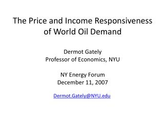 The Price and Income Responsiveness of World Oil Demand  Dermot Gately Professor of Economics, NYU  NY Energy Forum Dece