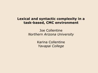 Lexical and syntactic complexity in a task-based, CMC environment  Joe Collentine Northern Arizona University  Karina Co
