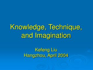 Knowledge, Technique, and Imagination  Kefeng Liu Hangzhou, April 2004