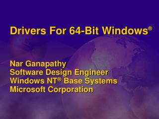 Drivers For 64-Bit Windows     Nar Ganapathy Software Design Engineer Windows NT  Base Systems Microsoft Corporation