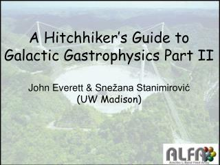 A Hitchhiker s Guide to Galactic Gastrophysics Part II  John Everett  Sne ana Stanimirovic  UW Madison