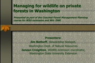 Presenters: Jim Bottorff, Stewardship biologist,  Washington Dept. of Natural Resources Janean Creighton, Wildlife exten