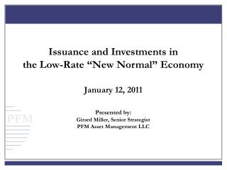 Issuance and Investments in the Low-Rate  New Normal  Economy   January 12, 2011  Presented by: Girard Miller, Senior St