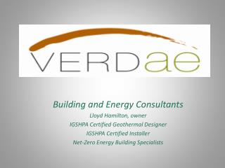 Building and Energy Consultants Lloyd Hamilton, owner IGSHPA Certified Geothermal Designer IGSHPA Certified Installer Ne
