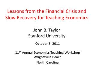 Lessons from the Financial Crisis and Slow Recovery for Teaching Economics   John B. Taylor Stanford University