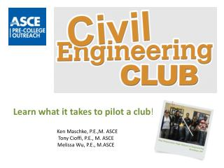 Learn what it takes to pilot a club    Ken Maschke, P.E.,M. ASCE Tony Cioffi, P.E., M. ASCE Melissa Wu, P.E., M.ASCE