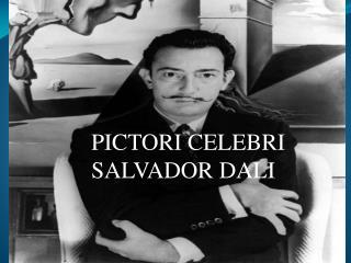 PICTORI CELEBRI    SALVADOR DALI