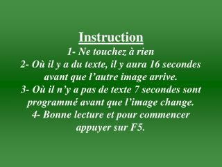 Instruction  1- Ne touchez   rien 2- O  il y a du texte, il y aura 16 secondes avant que l autre image arrive. 3- O  il