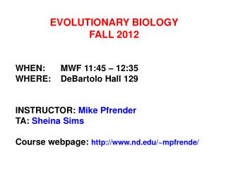 EVOLUTIONARY BIOLOGY FALL 2012   WHEN: MWF 11:45   12:35 WHERE: DeBartolo Hall 129   INSTRUCTOR: Mike Pfrender TA: Shein