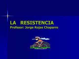 LA   RESISTENCIA Profesor: Jorge Rojas Chaparro